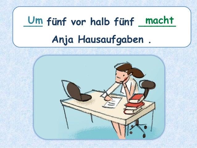 ___ fünf vor halb fünf ______ Anja Hausaufgaben . machtUm