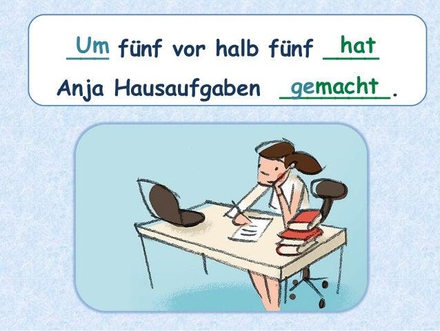 ___ fünf vor halb fünf ____ Anja Hausaufgaben ________. hatUm gemacht