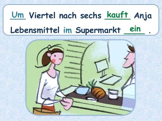 ___ Viertel nach sechs _____ Anja Lebensmittel im Supermarkt ____ . kauftUm ein