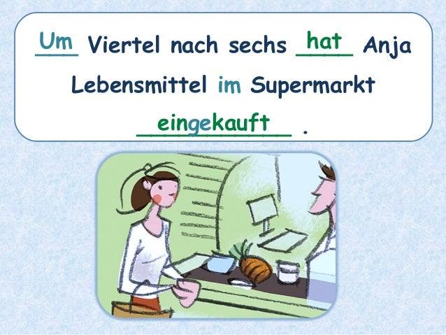 ___ Viertel nach sechs ____ Anja Lebensmittel im Supermarkt ___________ . hatUm eingekauft