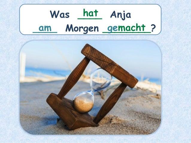 Was ____ Anja ____ Morgen ________?am hat gemacht