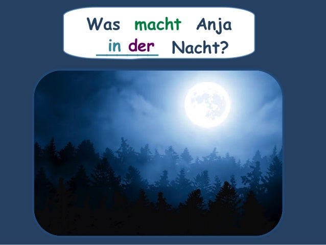 Was macht Anja ______ Nacht?in der