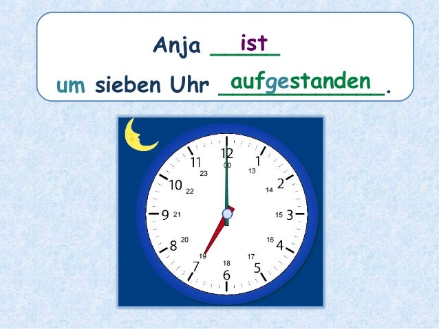 Anja _____ um sieben Uhr ____________. ist aufgestanden