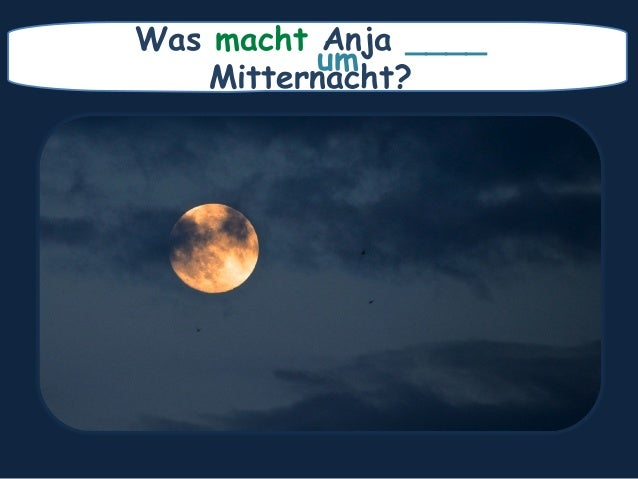 Was macht Anja ____ Mitternacht? um