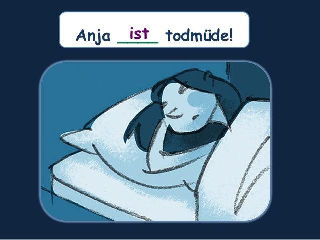 Anja ____ todmüde!ist