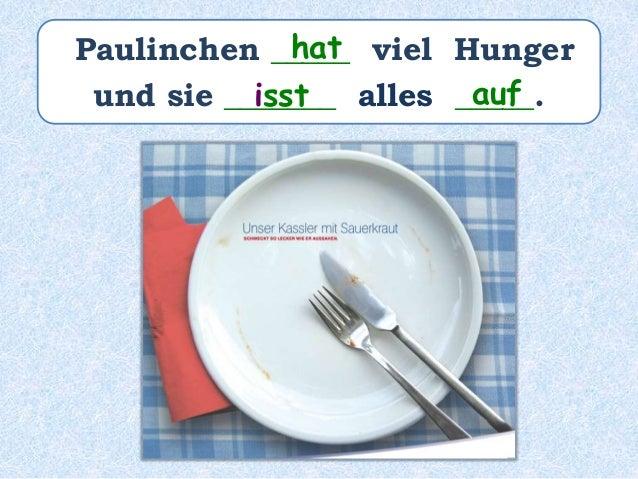 Paulinchen _______ viel Hunger und sie _______ alles ________________. hatte hat aufgegessen