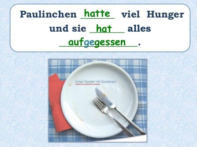 Paulinchen _____ viel Hunger _________ und sie _______ alles ________________. hat gehabt hat aufgegessen