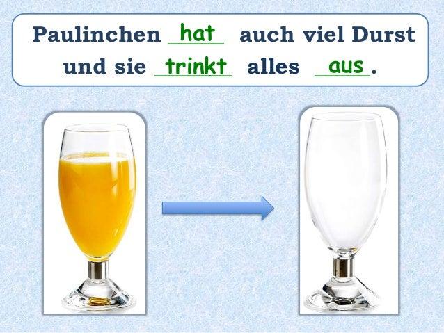 Paulinchen _______ auch viel Durst und sie _______ alles ________________. hatte hat ausgetrunken