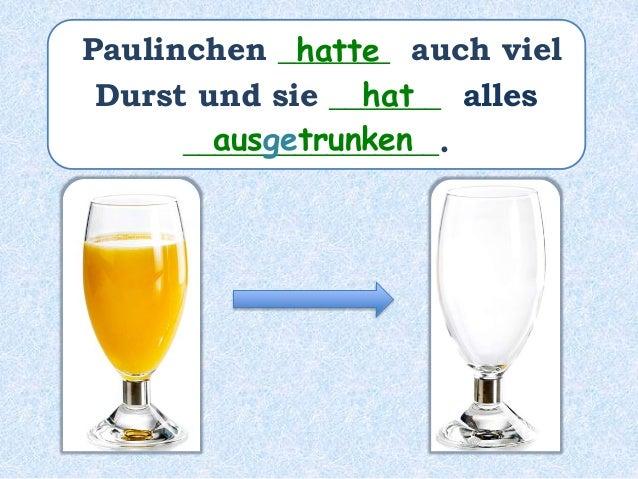 Paulinchen _____ auch viel Durst _________ und sie _______ alles ________________. hat gehabt hat ausgetrunken