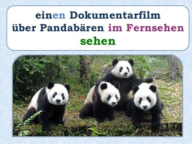 Sie ________ einen Dokumentar- film über Pandabären im Fernsehen. sehen