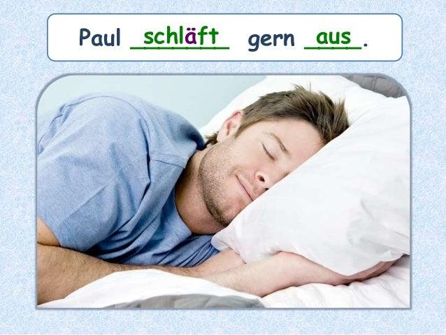 Paul _______ gern ____.schläft aus