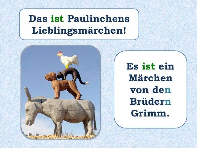 Das ______ Paulinchens Lieblingsmärchen! Es ______ ein Märchen von den Brüdern Grimm. war war