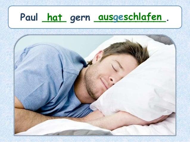 Paul ____ gern ____________.hat ausgeschlafen