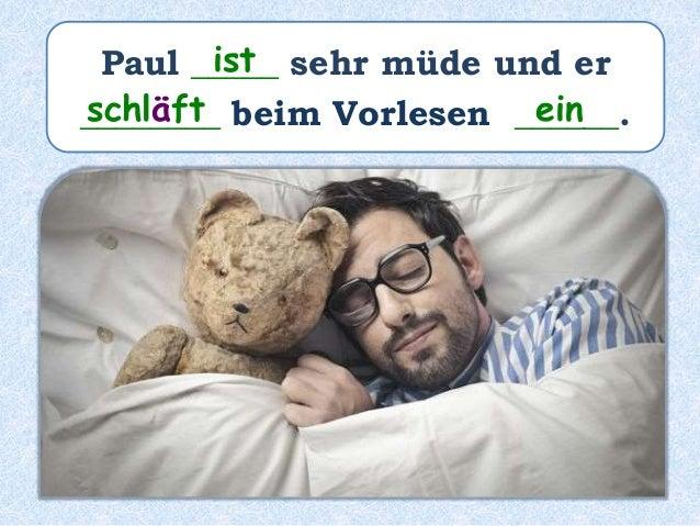 Paul _____ sehr müde und er ______ beim Vorlesen _______________. war ist eingeschlafen