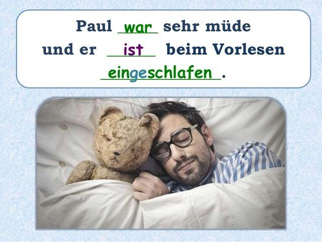 Paul _____ sehr müde __________ und er ______ beim Vorlesen _______________. ist gewesen ist eingeschlafen