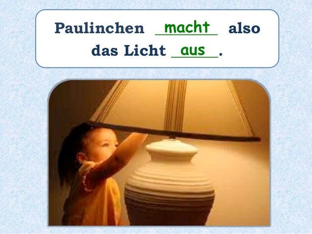 Paulinchen ________ also das Licht _______________. hat ausgemacht