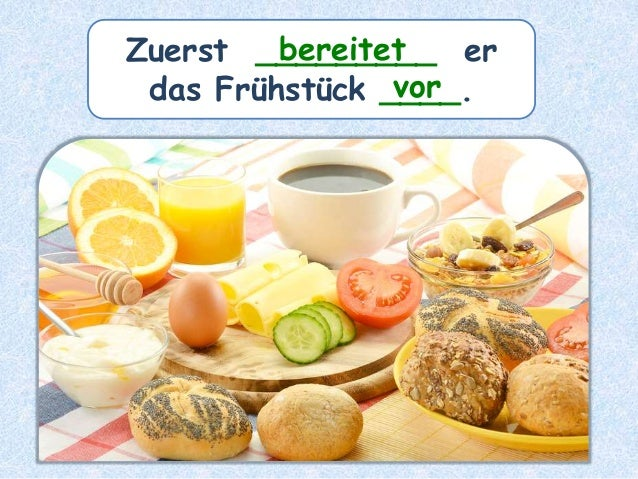 Zuerst _________ er das Frühstück ____. bereitet vor