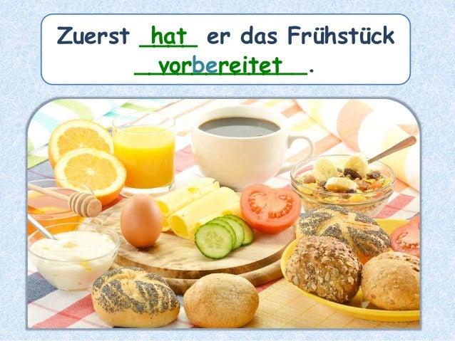 Zuerst ____ er das Frühstück ____________. hat vorbereitet