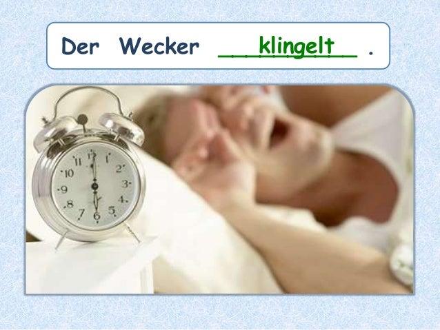 Der Wecker __________ .klingelt