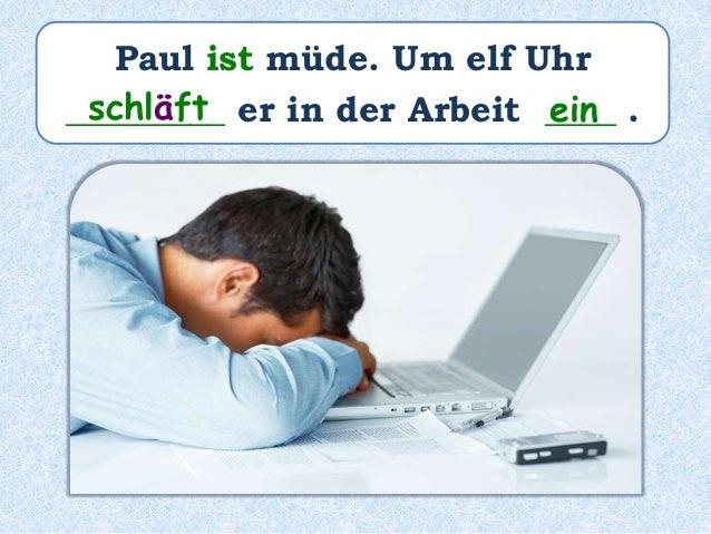 Paul ist müde. Um elf Uhr _________ er in der Arbeit ____ .schläft ein