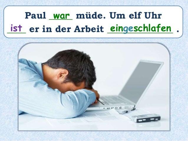 Paul _____ müde. Um elf Uhr ____ er in der Arbeit ______________ . war ist eingeschlafen