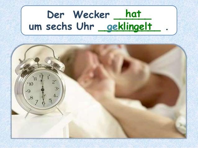 Der Wecker ______ um sechs Uhr __________ . hat geklingelt