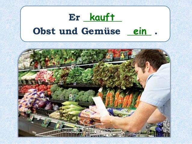 Er ________ Obst und Gemüse _____ . kauft ein