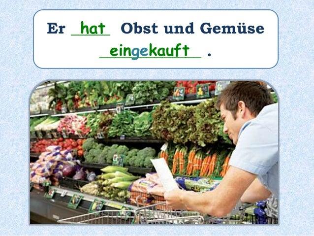 Er _____ Obst und Gemüse _____________ . hat eingekauft