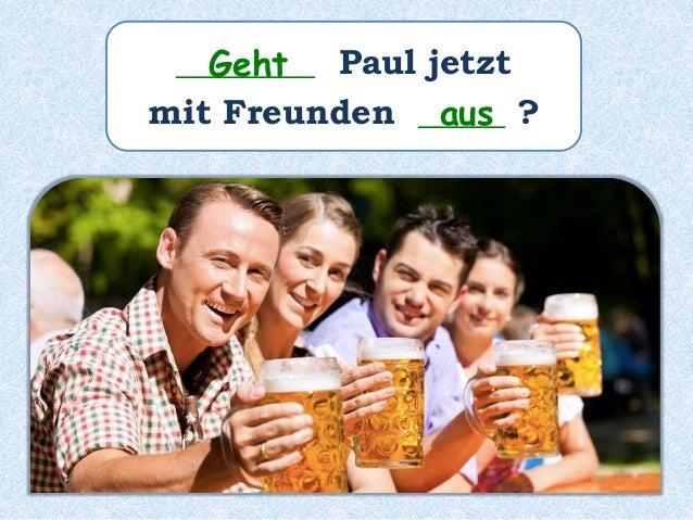 ________ Paul jetzt mit Freunden _____ ? Geht aus