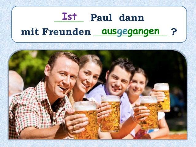 ______ Paul dann mit Freunden _______________ ? Ist ausgegangen