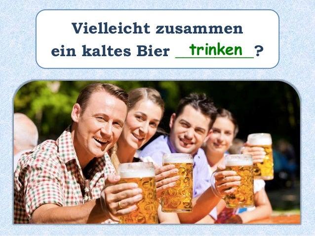 Vielleicht zusammen ein kaltes Bier __________?trinken