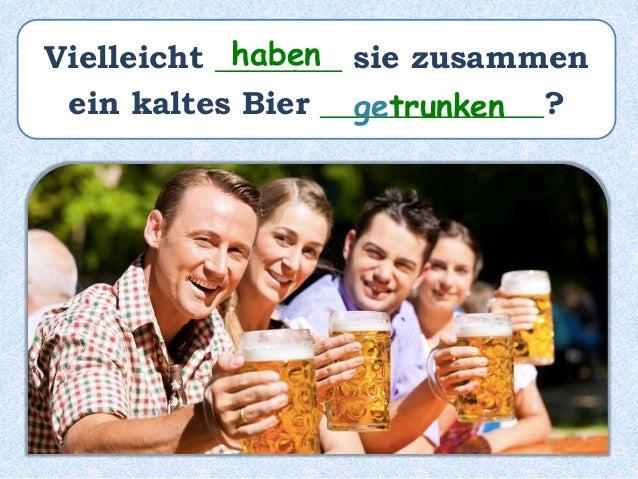 Vielleicht ________ sie zusammen ein kaltes Bier ______________? haben getrunken