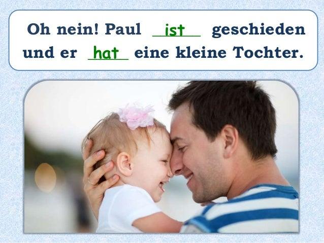 Oh nein! Paul ______ geschieden und er _____ eine kleine Tochter. ist hat