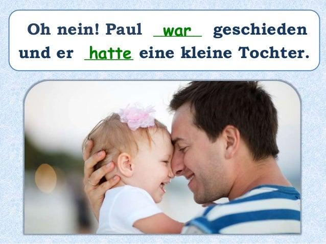 Oh nein! Paul ______ geschieden und er ______ eine kleine Tochter. war hatte