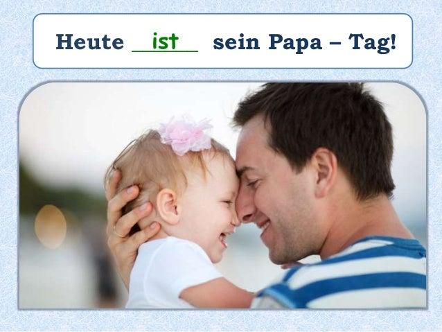 Heute ______ sein Papa – Tag!ist