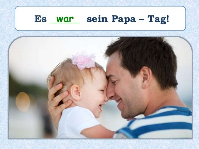 Es ______ sein Papa – Tag!war