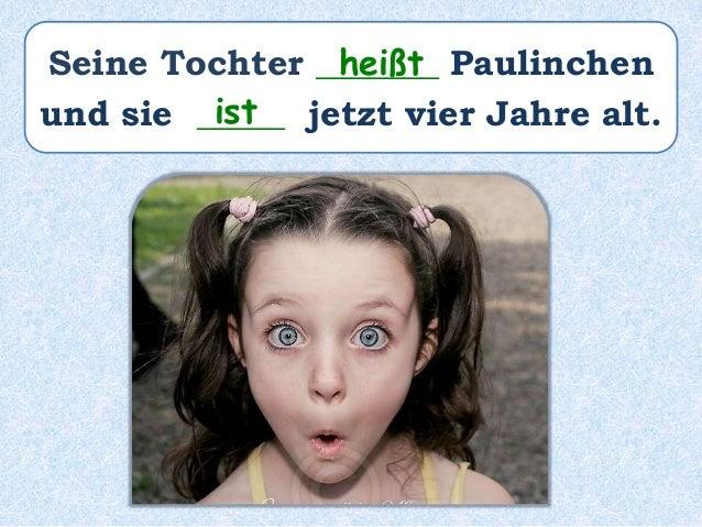 Seine Tochter _______ Paulinchen und sie _____ jetzt vier Jahre alt. heißt ist