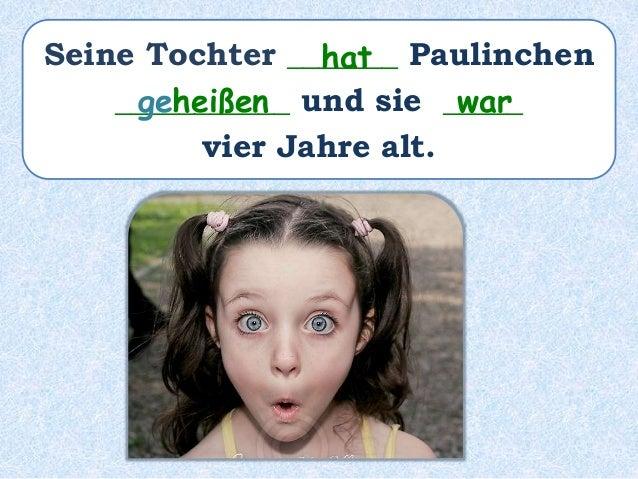 Seine Tochter _______ Paulinchen ___________ und sie _____ vier Jahre alt. hat geheißen war