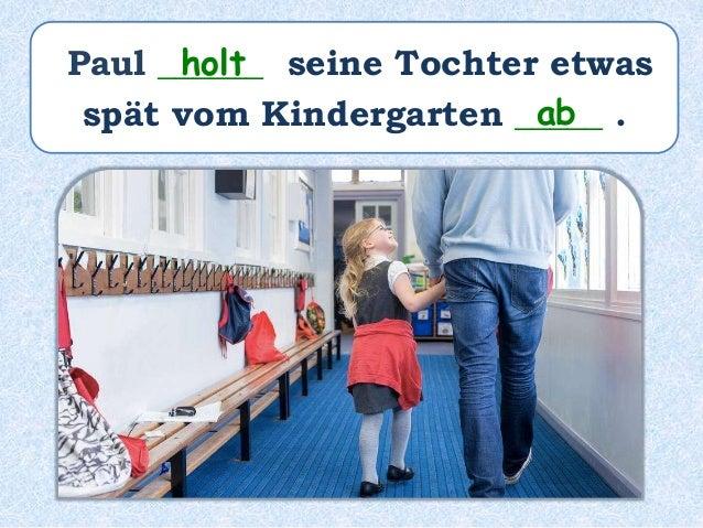 Paul ______ seine Tochter etwas spät vom Kindergarten ___________. hat abgeholt
