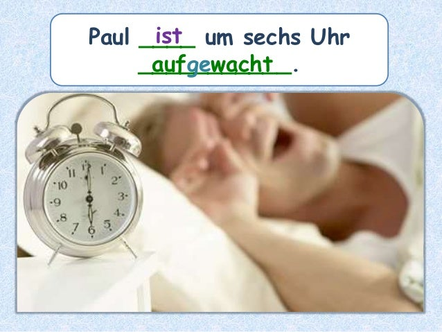 Paul ____ um sechs Uhr ___________. ist aufgewacht