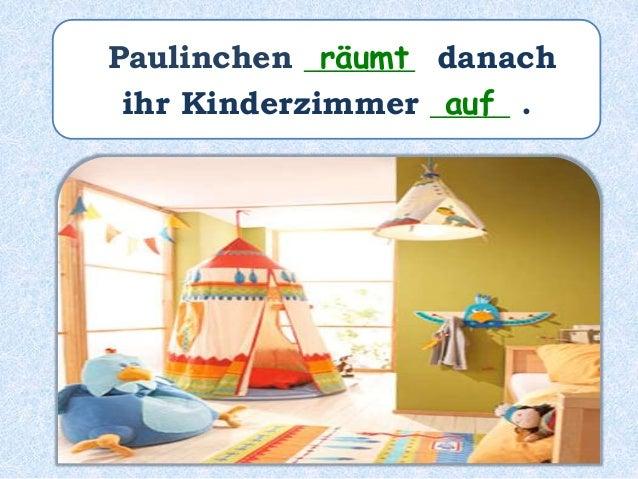 Paulinchen _______ danach ihr Kinderzimmer _______________ . hat aufgeräumt