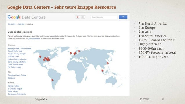 3/18/2016Philipp Klöckner 11 Google Data Centers – Sehr teure knappe Ressource • 7 in North America • 4 in Europe • 2 in A...