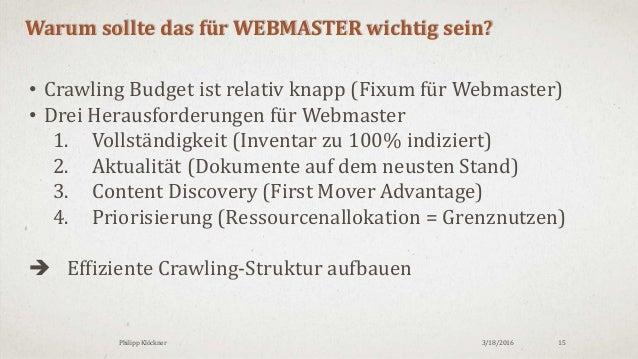3/18/2016Philipp Klöckner 15 Warum sollte das für WEBMASTER wichtig sein? • Crawling Budget ist relativ knapp (Fixum für W...
