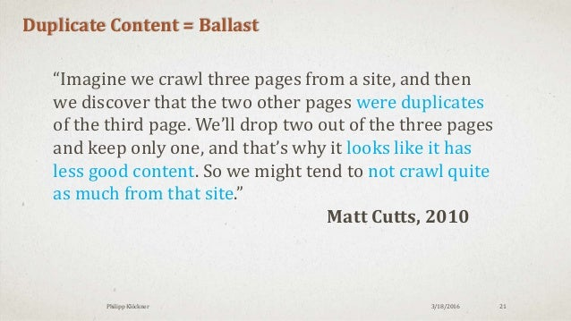 """3/18/2016Philipp Klöckner 21 Duplicate Content = Ballast """"Imagine we crawl three pages from a site, and then we discover t..."""