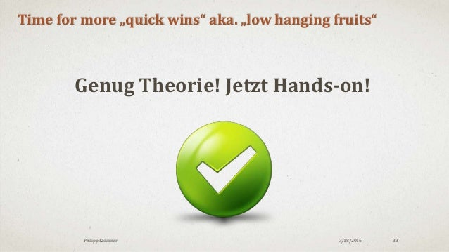 """3/18/2016Philipp Klöckner 33 Time for more """"quick wins"""" aka. """"low hanging fruits"""" Genug Theorie! Jetzt Hands-on!"""
