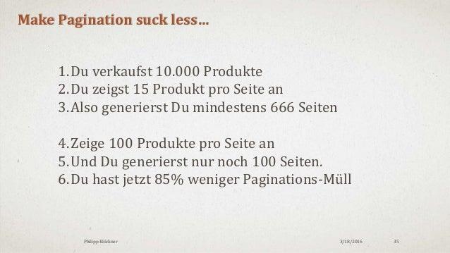 3/18/2016Philipp Klöckner 35 Make Pagination suck less… 1.Du verkaufst 10.000 Produkte 2.Du zeigst 15 Produkt pro Seite an...