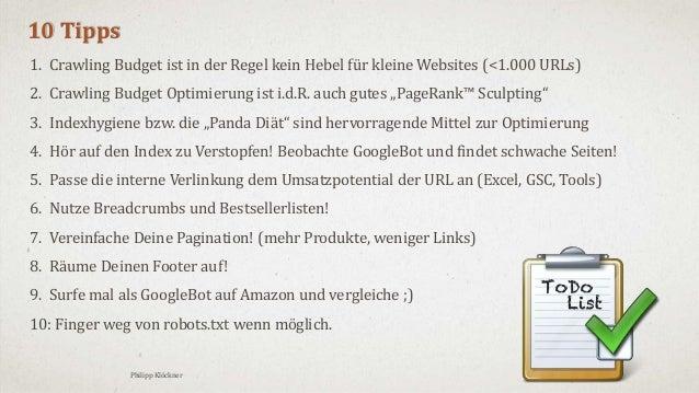 3/18/2016Philipp Klöckner 41 10 Tipps 1. Crawling Budget ist in der Regel kein Hebel für kleine Websites (<1.000 URLs) 2. ...
