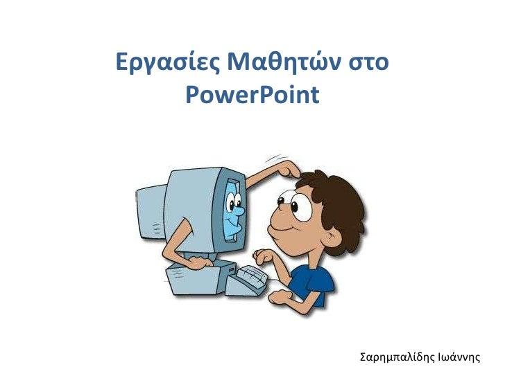 Εργασίες Μαθητών στο PowerPoint<br />Σαρημπαλίδης Ιωάννης<br />