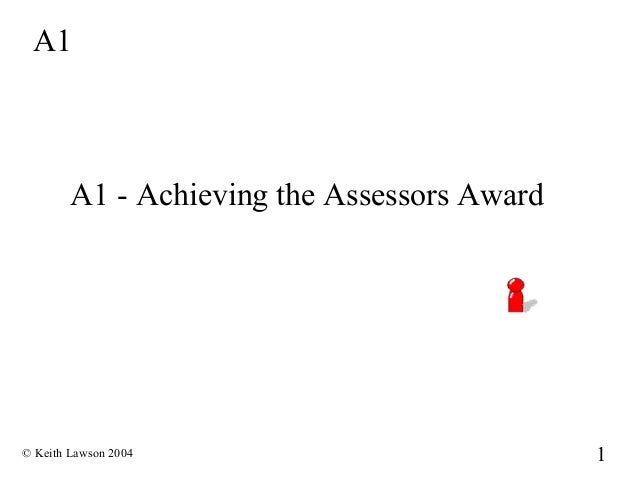 A1        A1 - Achieving the Assessors Award© Keith Lawson 2004                          1