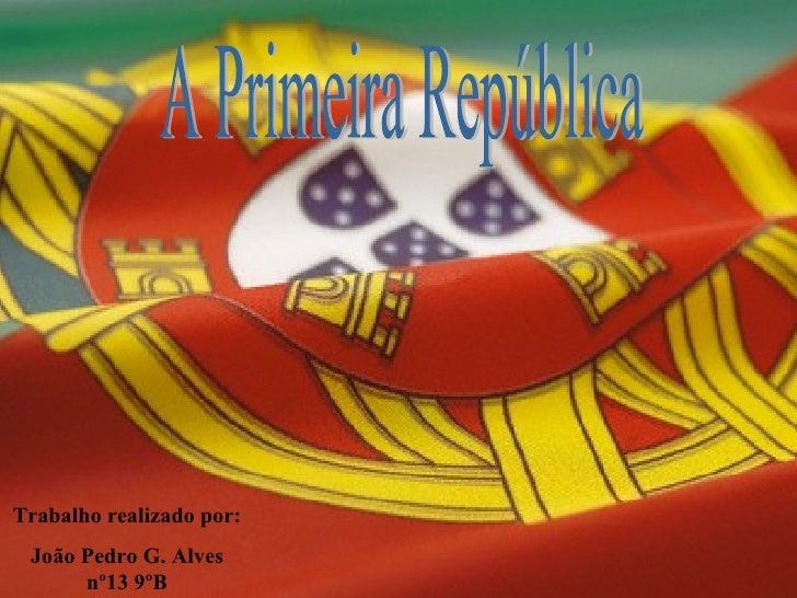 A Primeira República Trabalho realizado por: João Pedro G. Alves nº13 9ºB